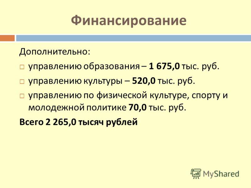 Финансирование Дополнительно: управлению образования – 1 675,0 тыс. руб. управлению культуры – 520,0 тыс. руб. управлению по физической культуре, спорту и молодежной политике 70,0 тыс. руб. Всего 2 265,0 тысяч рублей