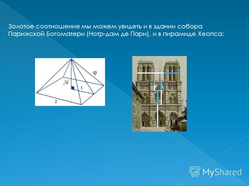 Золотое соотношение мы можем увидеть и в здании собора Парижской Богоматери (Нотр-дам де Пари), и в пирамиде Хеопса:
