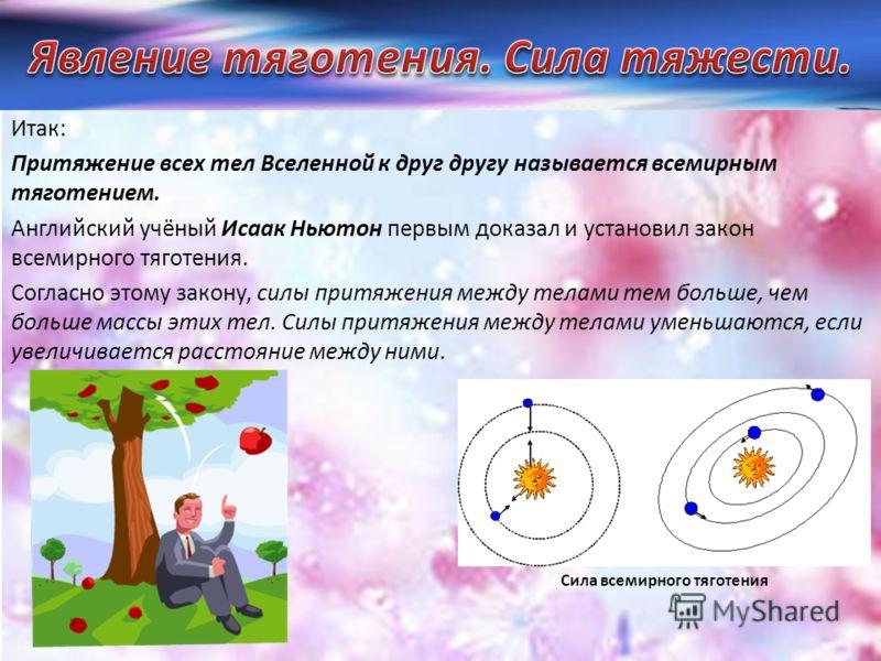 Итак: Притяжение всех тел Вселенной к друг другу называется всемирным тяготением. Английский учёный Исаак Ньютон первым доказал и установил закон всемирного тяготения. Согласно этому закону, силы притяжения между телами тем больше, чем больше массы э