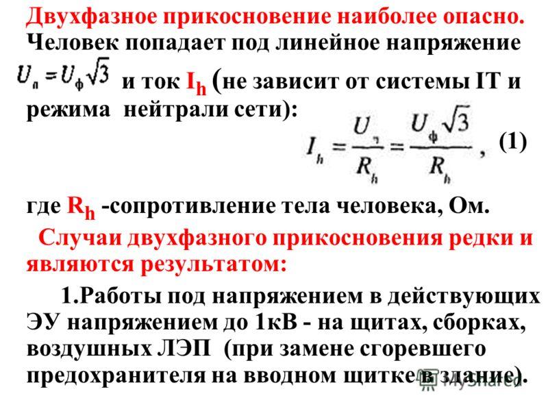 Двухфазное прикосновение наиболее опасно. Человек попадает под линейное напряжение и ток I h ( не зависит от системы IT и режима нейтрали сети): (1) где R h -сопротивление тела человека, Ом. Случаи двухфазного прикосновения редки и являются результат