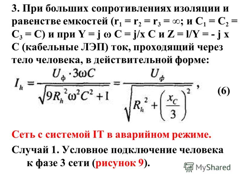 3. При больших сопротивлениях изоляции и равенстве емкостей (r 1 = r 2 = r 3 = ; и С 1 = С 2 = С 3 = С) и при Y = j ω C = j/x C и Z = l/Y = - j x C (кабельные ЛЭП) ток, проходящий через тело человека, в действительной форме: (6) Сеть с системой IT в