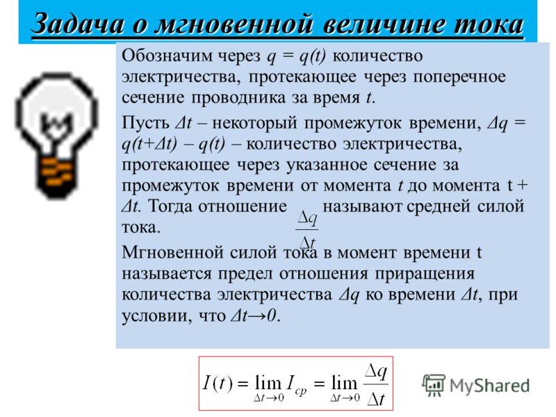 Задача о мгновенной величине тока Обозначим через q = q(t) количество электричества, протекающее через поперечное сечение проводника за время t. Пусть Δt – некоторый промежуток времени, Δq = q(t+Δt) – q(t) – количество электричества, протекающее чере