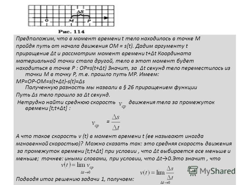 Предположим, что в момент времени t тело находилось в точке М пройдя путь от начала движения ОМ = s{t). Дадим аргументу t приращение t и рассмотрим момент времени t+t Координата материальной точки стала другой, тело в этот момент будет находиться в т
