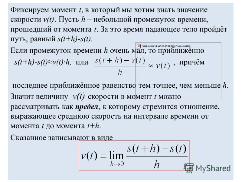 Фиксируем момент t, в который мы хотим знать значение скорости v(t). Пусть h – небольшой промежуток времени, прошедший от момента t. За это время падающее тело пройдёт путь, равный s(t+h)-s(t). Если промежуток времени h очень мал, то приближённо s(t+