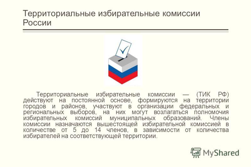 Территориальные избирательные комиссии России Территориальные избирательные комиссии (ТИК РФ) действуют на постоянной основе, формируются на территории городов и районов, участвуют в организации федеральных и региональных выборов, на них могут возлаг