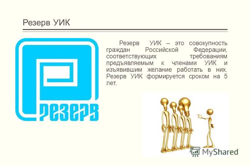 Резерв УИК Резерв УИК – это совокупность граждан Российской Федерации, соответствующих требованиям предъявляемым к членами УИК и изъявившим желание работать в них. Резерв УИК формируется сроком на 5 лет.