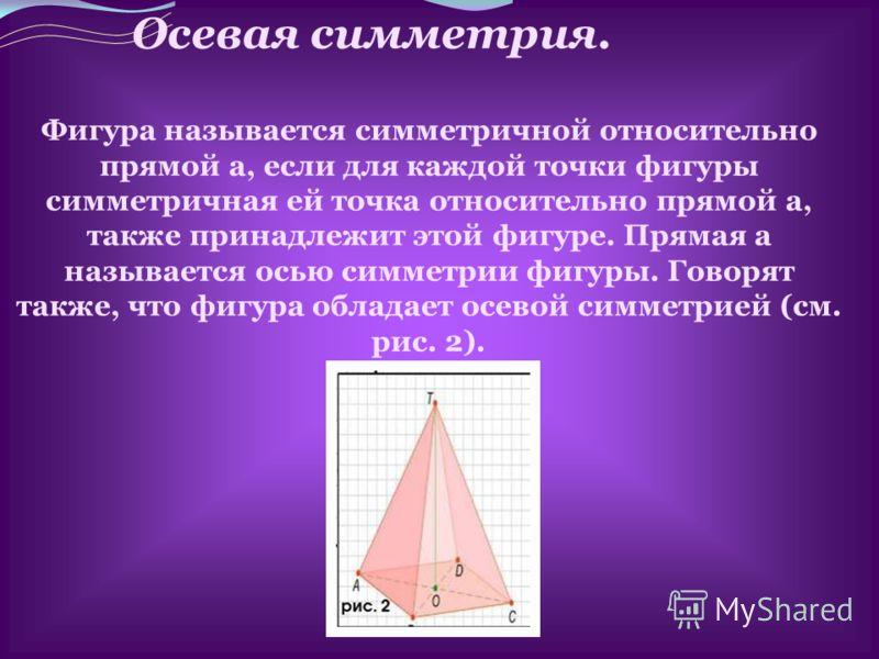 Осевая симметрия. Фигура называется симметричной относительно прямой а, если для каждой точки фигуры симметричная ей точка относительно прямой а, также принадлежит этой фигуре. Прямая а называется осью симметрии фигуры. Говорят также, что фигура обла
