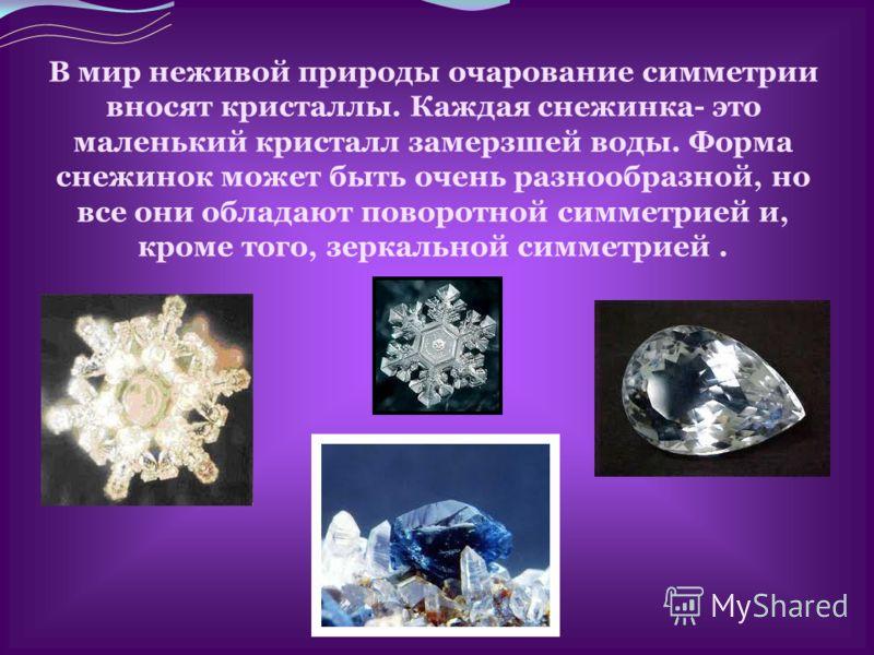 В мир неживой природы очарование симметрии вносят кристаллы. Каждая снежинка- это маленький кристалл замерзшей воды. Форма снежинок может быть очень разнообразной, но все они обладают поворотной симметрией и, кроме того, зеркальной симметрией.