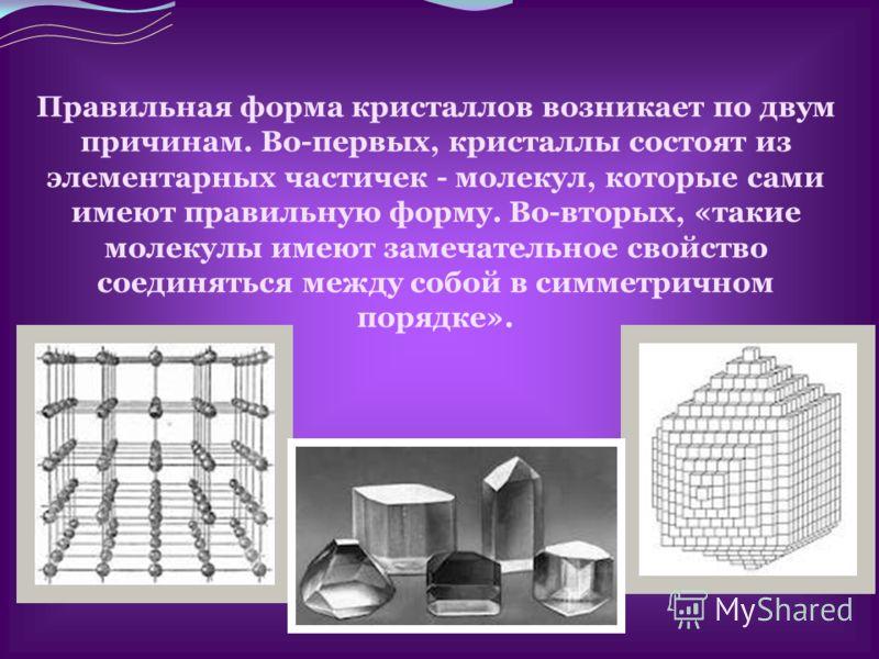 Правильная форма кристаллов возникает по двум причинам. Во-первых, кристаллы состоят из элементарных частичек - молекул, которые сами имеют правильную форму. Во-вторых, «такие молекулы имеют замечательное свойство соединяться между собой в симметричн