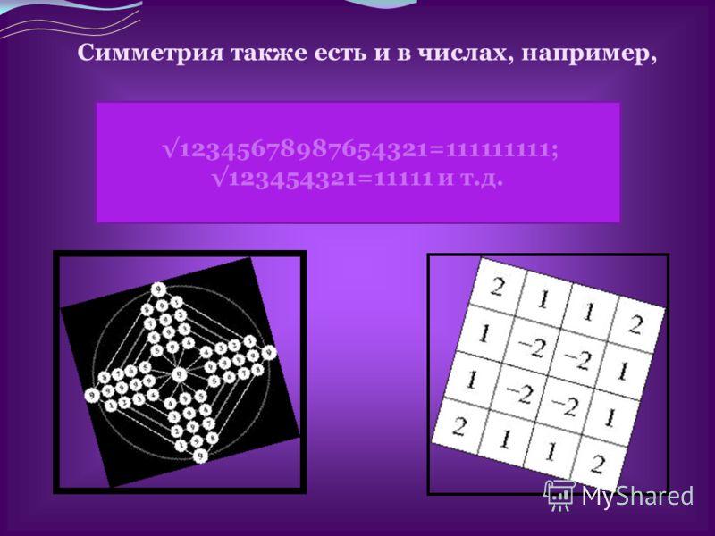 12345678987654321=111111111; 123454321=11111 и т.д. Симметрия также есть и в числах, например,