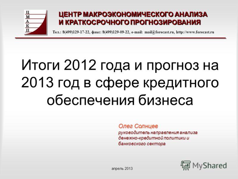 Итоги 2012 года и прогноз на 2013 год в сфере кредитного обеспечения бизнеса ЦЕНТР МАКРОЭКОНОМИЧЕСКОГО АНАЛИЗА И КРАТКОСРОЧНОГО ПРОГНОЗИРОВАНИЯ Тел.: 8(499)129-17-22, факс: 8(499)129-09-22, e-mail: mail@forecast.ru, http://www.forecast.ru апрель 2013