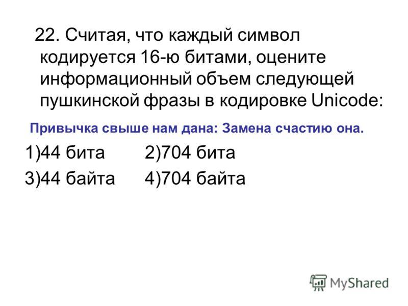 22. Считая, что каждый символ кодируется 16-ю битами, оцените информационный объем следующей пушкинской фразы в кодировке Unicode: Привычка свыше нам дана: Замена счастию она. 1)44 бита 2)704 бита 3)44 байта 4)704 байта