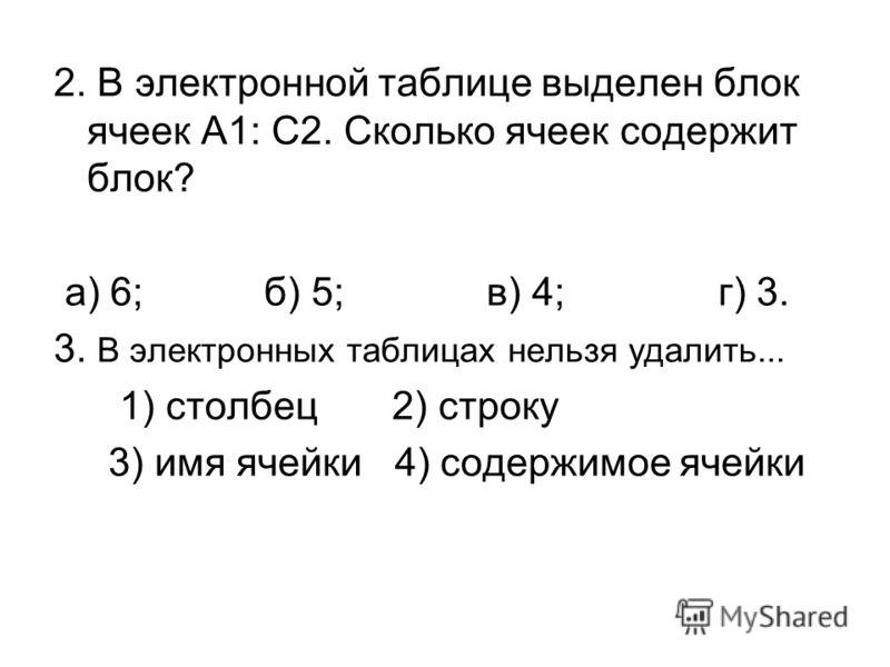 2. В электронной таблице выделен блок ячеек А1: С2. Сколько ячеек содержит блок? а) 6; б) 5; в) 4; г) 3. 3. В электронных таблицах нельзя удалить... 1) столбец 2) строку 3) имя ячейки 4) содержимое ячейки