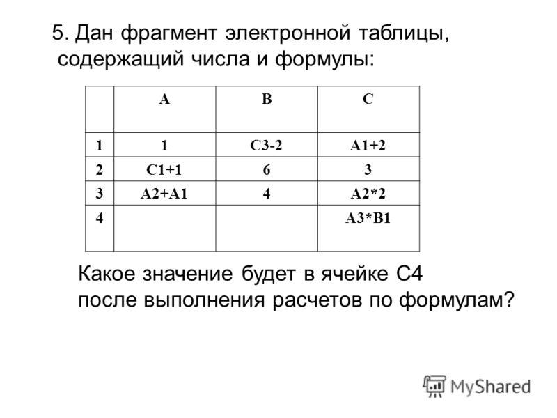 5. Дан фрагмент электронной таблицы, содержащий числа и формулы: АВС 11С3-2А1+2 2С1+163 3А2+А14А2*2 4А3*В1 Какое значение будет в ячейке С4 после выполнения расчетов по формулам?