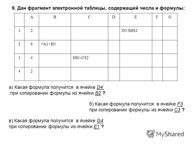 9. Дан фрагмент электронной таблицы, содержащий числа и формулы: АВСDEFG 12D3/$В$2 28=А1+В3 34$В1-С$2 42 а) Какая формула получится в ячейке D4 при копировании формулы из ячейки В2 ? б) Какая формула получится в ячейке F3 при копировании формулы из я