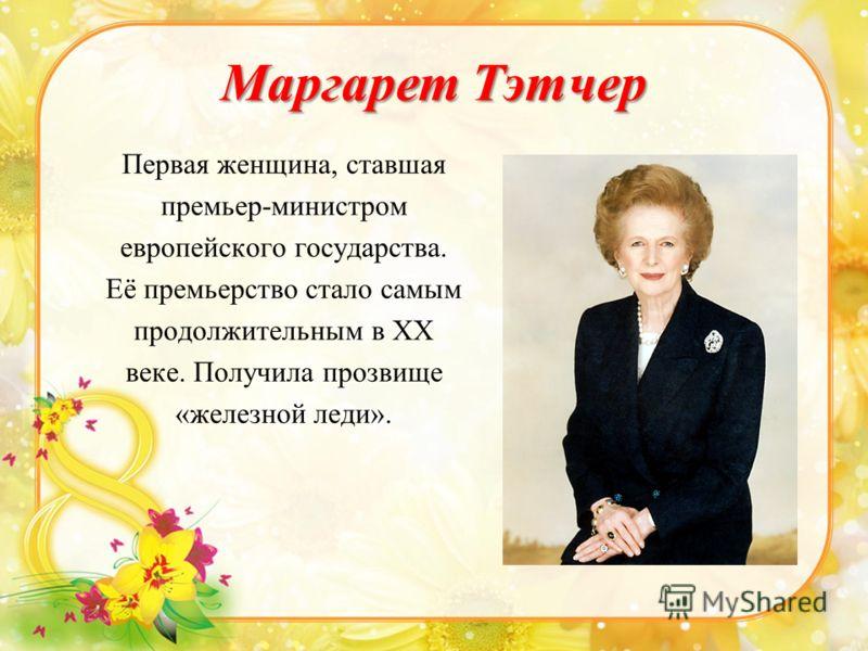 Маргарет Тэтчер Первая женщина, ставшая премьер-министром европейского государства. Её премьерство стало самым продолжительным в XX веке. Получила прозвище «железной леди».
