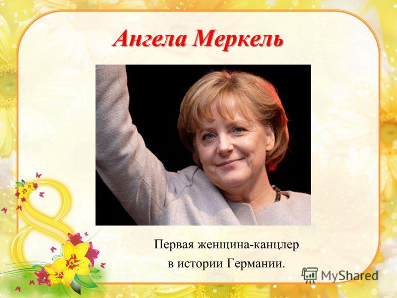 Ангела Меркель Первая женщина-канцлер в истории Германии.