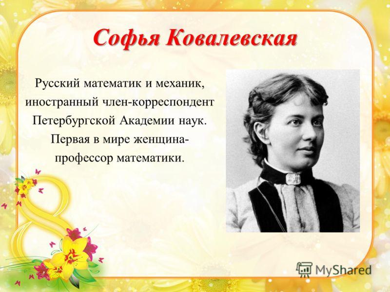 Софья Ковалевская Русский математик и механик, иностранный член-корреспондент Петербургской Академии наук. Первая в мире женщина- профессор математики.