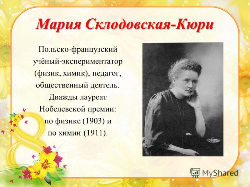 Мария Склодовская-Кюри Польско-французский учёный-экспериментатор (физик, химик), педагог, общественный деятель. Дважды лауреат Нобелевской премии: по физике (1903) и по химии (1911).