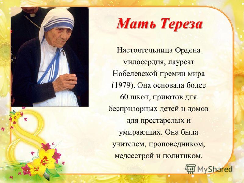 Мать Тереза Настоятельница Ордена милосердия, лауреат Нобелевской премии мира (1979). Она основала более 60 школ, приютов для беспризорных детей и домов для престарелых и умирающих. Она была учителем, проповедником, медсестрой и политиком.
