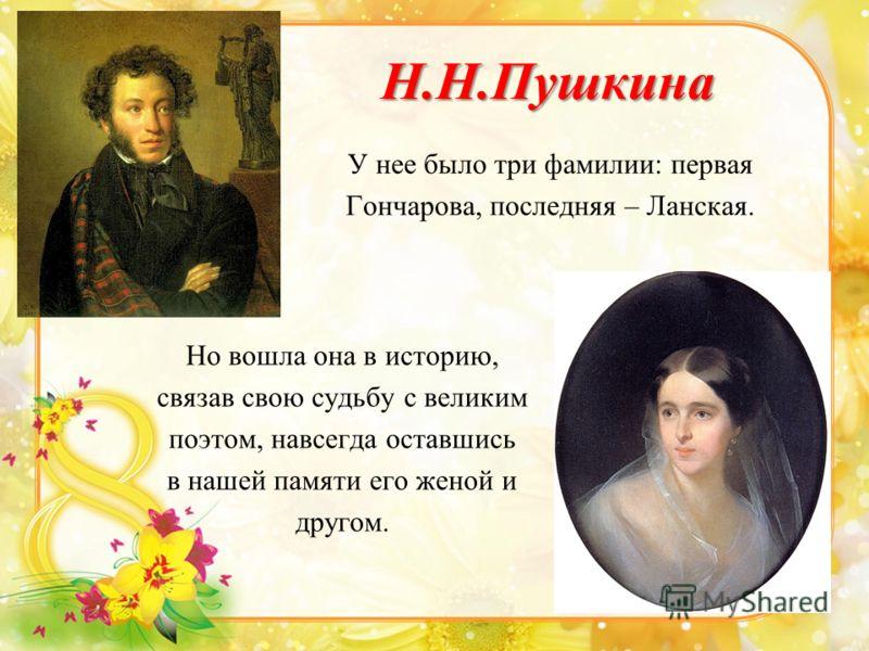 Н.Н.Пушкина Но вошла она в историю, связав свою судьбу с великим поэтом, навсегда оставшись в нашей памяти его женой и другом. У нее было три фамилии: первая Гончарова, последняя – Ланская.