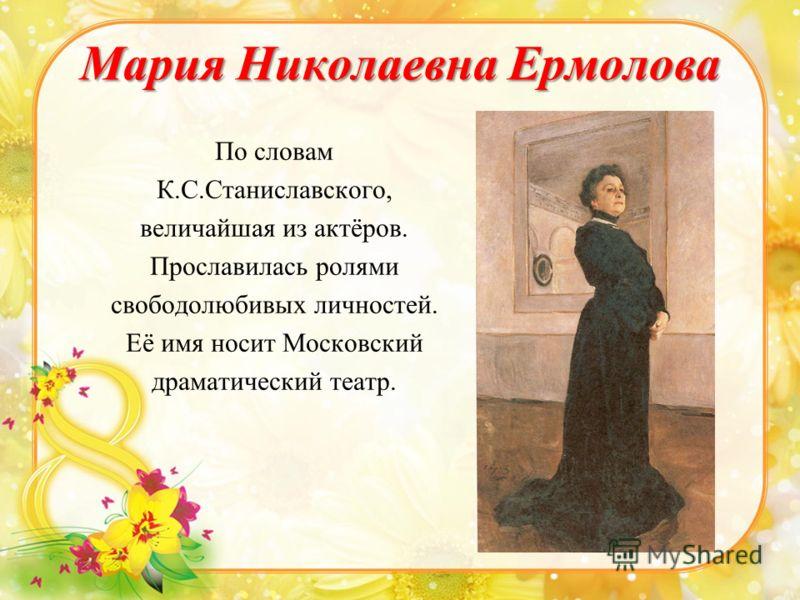 Мария Николаевна Ермолова По словам К.С.Станиславского, величайшая из актёров. Прославилась ролями свободолюбивых личностей. Её имя носит Московский драматический театр.