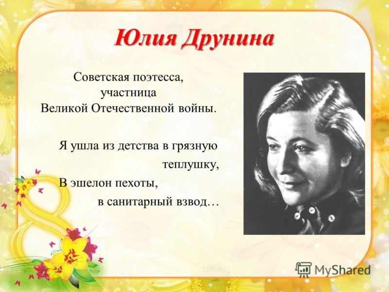Юлия Друнина Советская поэтесса, участница Великой Отечественной войны. Я ушла из детства в грязную теплушку, В эшелон пехоты, в санитарный взвод…