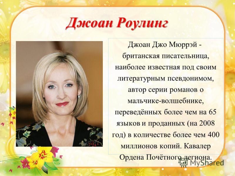Джоан Роулинг Джоан Джо Мюррэй - британская писательница, наиболее известная под своим литературным псевдонимом, автор серии романов о мальчике-волшебнике, переведённых более чем на 65 языков и проданных (на 2008 год) в количестве более чем 400 милли