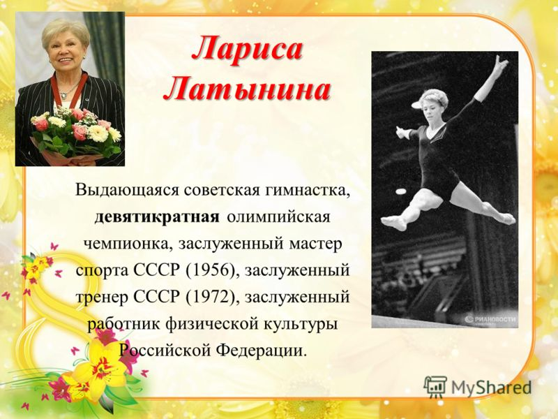 Лариса Латынина Выдающаяся советская гимнастка, девятикратная олимпийская чемпионка, заслуженный мастер спорта СССР (1956), заслуженный тренер СССР (1972), заслуженный работник физической культуры Российской Федерации.
