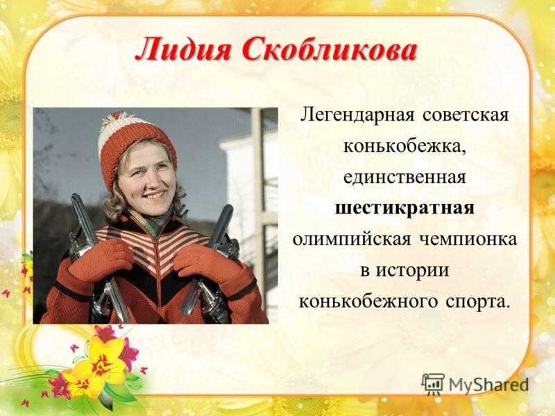 Лидия Скобликова Легендарная советская конькобежка, единственная шестикратная олимпийская чемпионка в истории конькобежного спорта.
