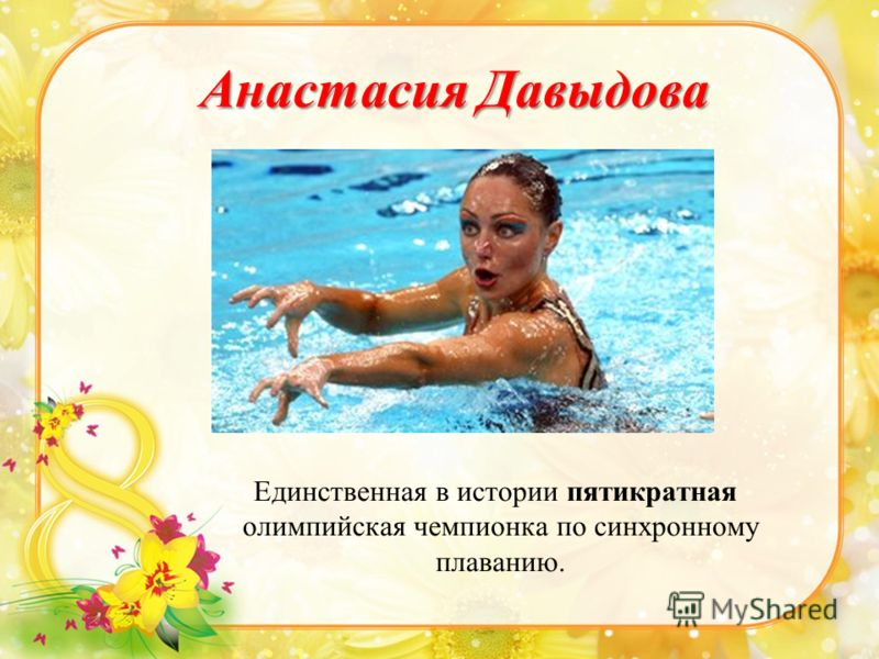 Анастасия Давыдова Единственная в истории пятикратная олимпийская чемпионка по синхронному плаванию.