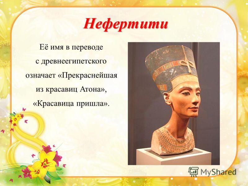 Нефертити Её имя в переводе с древнеегипетского означает «Прекраснейшая из красавиц Атона», «Красавица пришла».