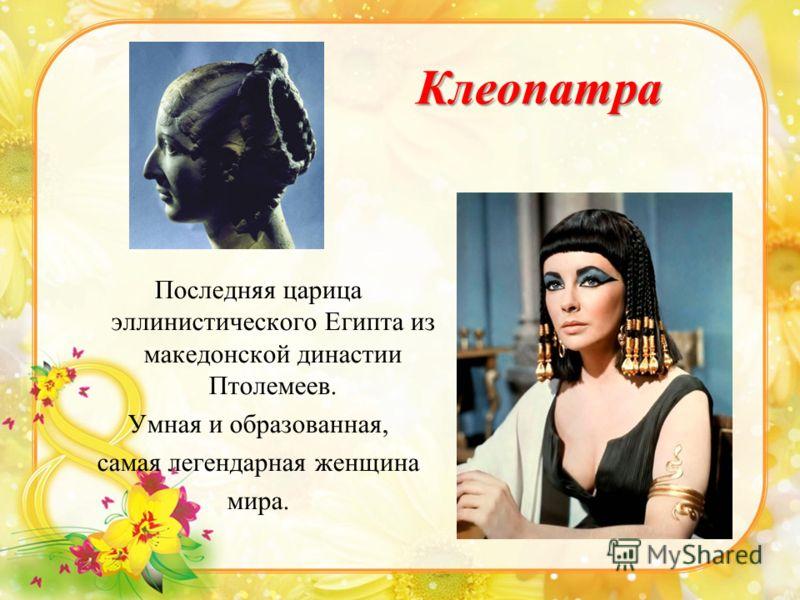 Клеопатра Последняя царица эллинистического Египта из македонской династии Птолемеев. Умная и образованная, самая легендарная женщина мира.