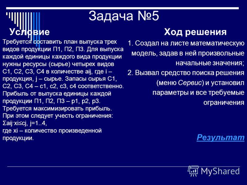 Задача 5 Условие Ход решения 1. Создал на листе математическую модель, задав в ней произвольные начальные значения; 2. Вызвал средство поиска решения (меню Сервис) и установил параметры и все требуемые ограничения Результат Требуется составить план в