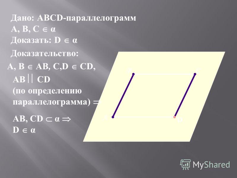 Дано: АВСD-параллелограмм А, В, С α Доказать: D α А ВС D Доказательство: А, В АВ, С,D СD, АВ СD (по определению параллелограмма) АВ, СD α D α