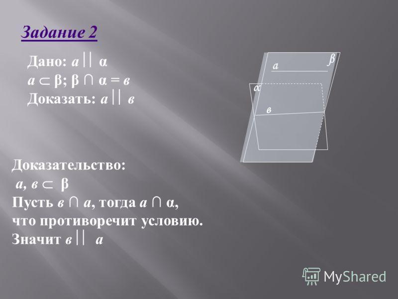 Дано: а α а β; β α = в Доказать: а в Доказательство: а, в β Пусть в а, тогда а α, что противоречит условию. Значит в а Задание 2 α β а в