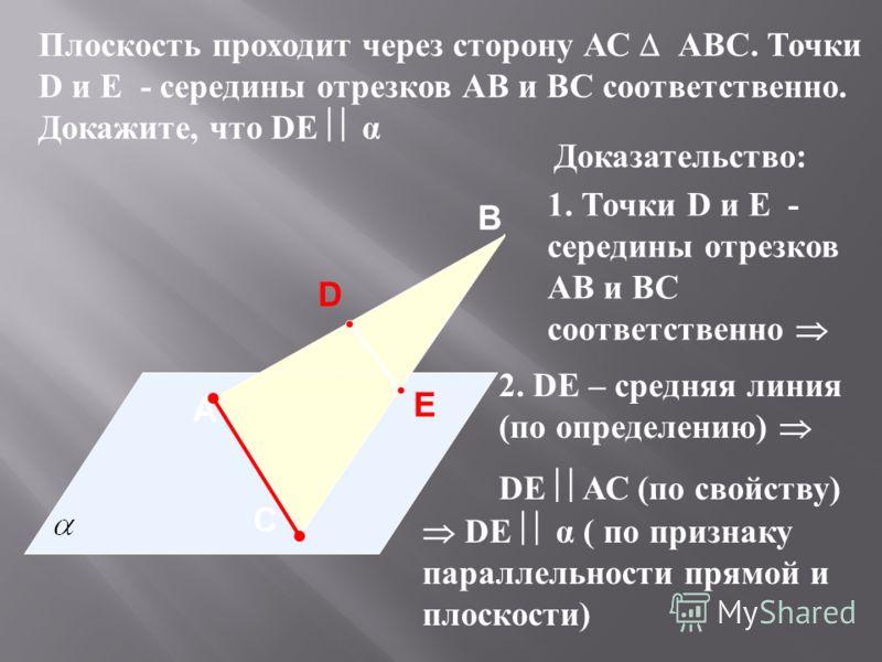 A В С Плоскость проходит через сторону АС АВС. Точки D и E - середины отрезков АВ и BC соответственно. Докажите, что DE α D E Доказательство: 1. Точки D и E - середины отрезков АВ и BC соответственно 2. DE – средняя линия (по определению) DE АС (по с