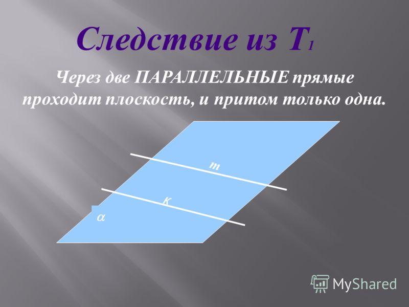 Через две ПАРАЛЛЕЛЬНЫЕ прямые проходит плоскость, и притом только одна. m к Следствие из Т 1