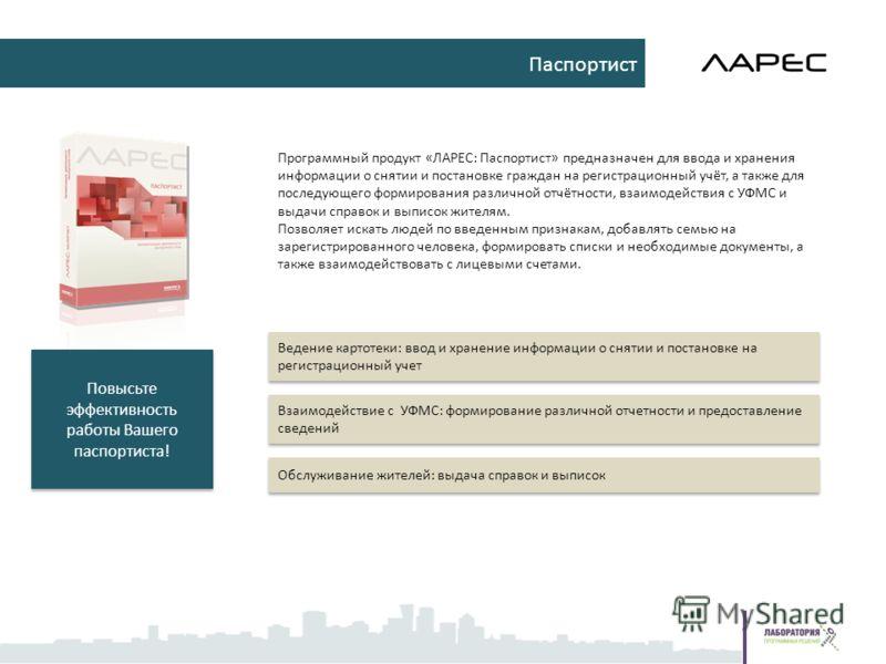 Программный продукт «ЛАРЕС: Паспортист» предназначен для ввода и хранения информации о снятии и постановке граждан на регистрационный учёт, а также для последующего формирования различной отчётности, взаимодействия с УФМС и выдачи справок и выписок ж