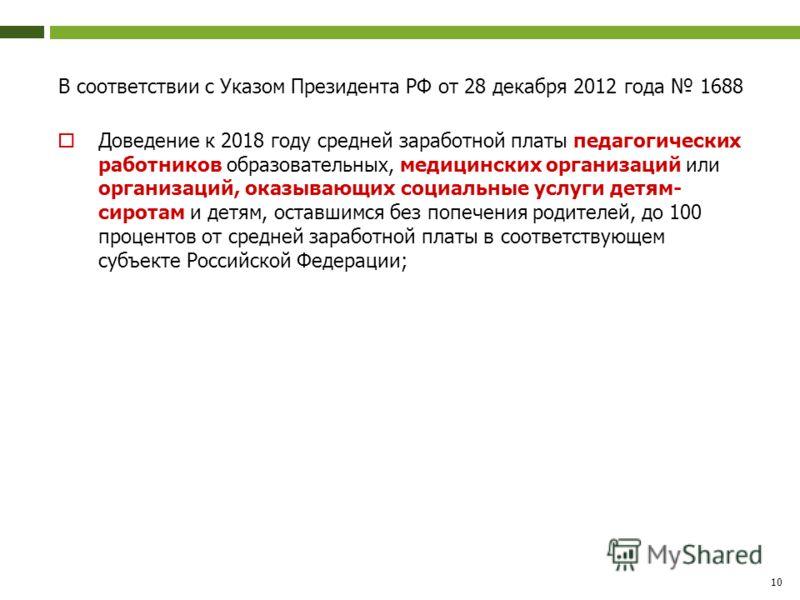 В соответствии с Указом Президента РФ от 28 декабря 2012 года 1688 Доведение к 2018 году средней заработной платы педагогических работников образовательных, медицинских организаций или организаций, оказывающих социальные услуги детям- сиротам и детям