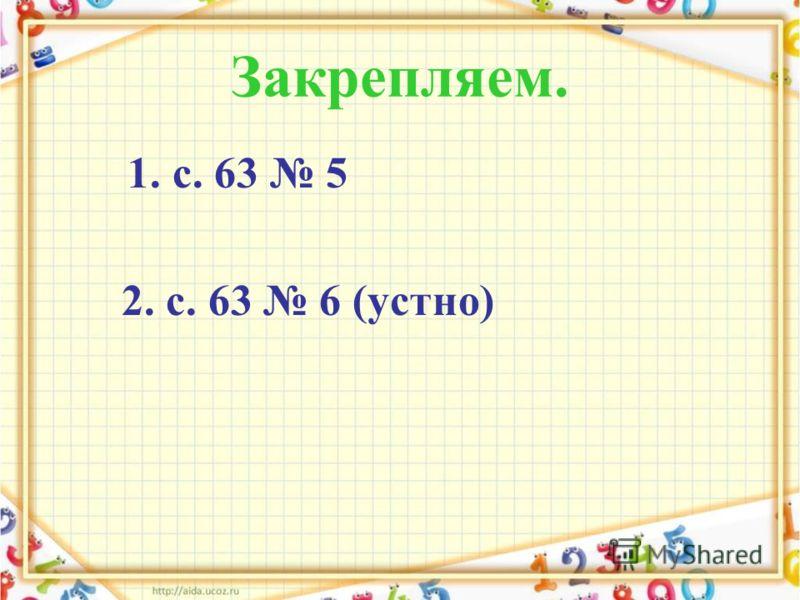 Закрепляем. 1. с. 63 5 2. с. 63 6 (устно)