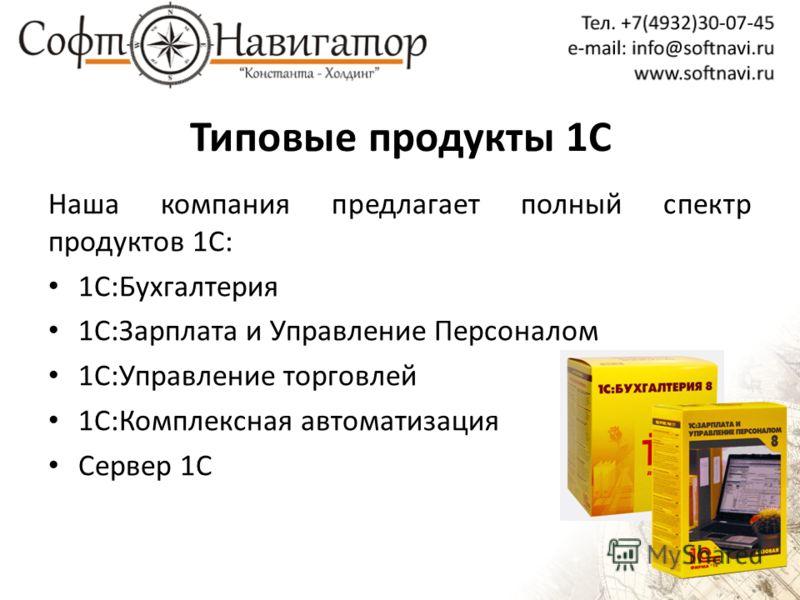 Типовые продукты 1С Наша компания предлагает полный спектр продуктов 1С: 1С:Бухгалтерия 1С:Зарплата и Управление Персоналом 1С:Управление торговлей 1С:Комплексная автоматизация Сервер 1С