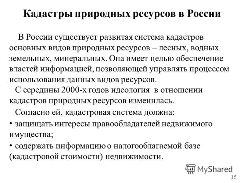 Кадастры природных ресурсов в России В России существует развитая система кадастров основных видов природных ресурсов – лесных, водных земельных, минеральных. Она имеет целью обеспечение властей информацией, позволяющей управлять процессом использова