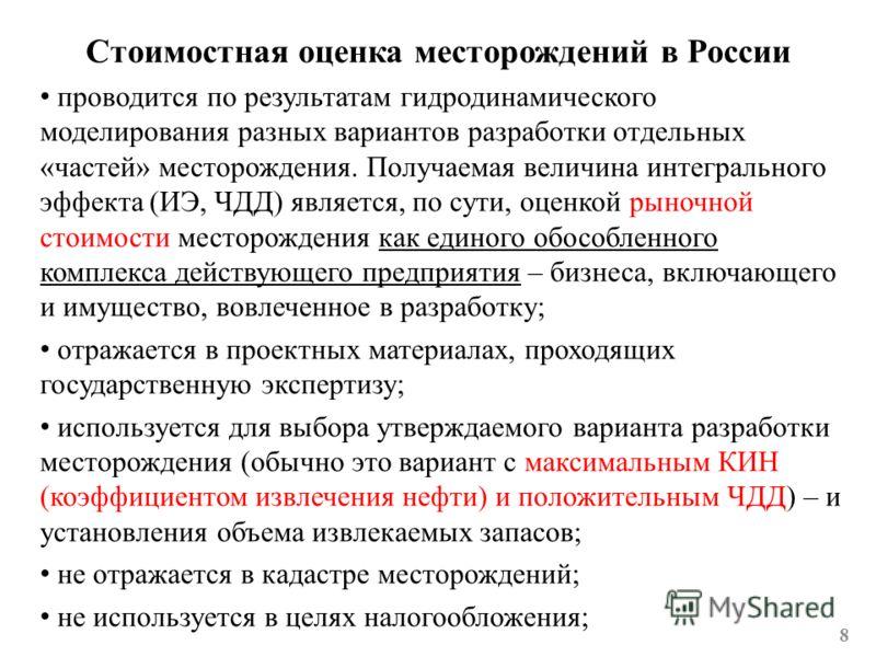 Стоимостная оценка месторождений в России 8 проводится по результатам гидродинамического моделирования разных вариантов разработки отдельных «частей» месторождения. Получаемая величина интегрального эффекта (ИЭ, ЧДД) является, по сути, оценкой рыночн