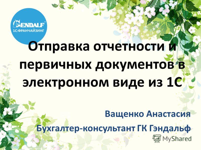 Отправка отчетности и первичных документов в электронном виде из 1С Ващенко Анастасия Бухгалтер-консультант ГК Гэндальф