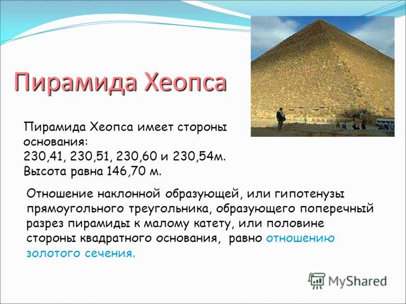 Пирамида Хеопса Отношение наклонной образующей, или гипотенузы прямоугольного треугольника, образующего поперечный разрез пирамиды к малому катету, или половине стороны квадратного основания, равно отношению золотого сечения. Пирамида Хеопса имеет ст
