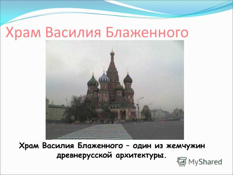 Храм Василия Блаженного Храм Василия Блаженного – один из жемчужин древнерусской архитектуры.