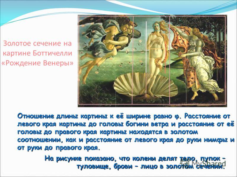 Золотое сечение на картине Боттичелли «Рождение Венеры» Отношение длины картины к её ширине равно φ. Расстояние от левого края картины до головы богини ветра и расстояние от её головы до правого края картины находятся в золотом соотношении, как и рас