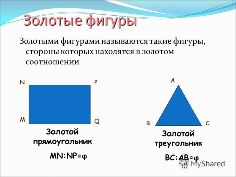 Золотые фигуры Золотые фигуры Золотыми фигурами называются такие фигуры, стороны которых находятся в золотом соотношении N M P Q Золотой прямоугольник A BC Золотой треугольник MN:NP=φ BC:AB=φ