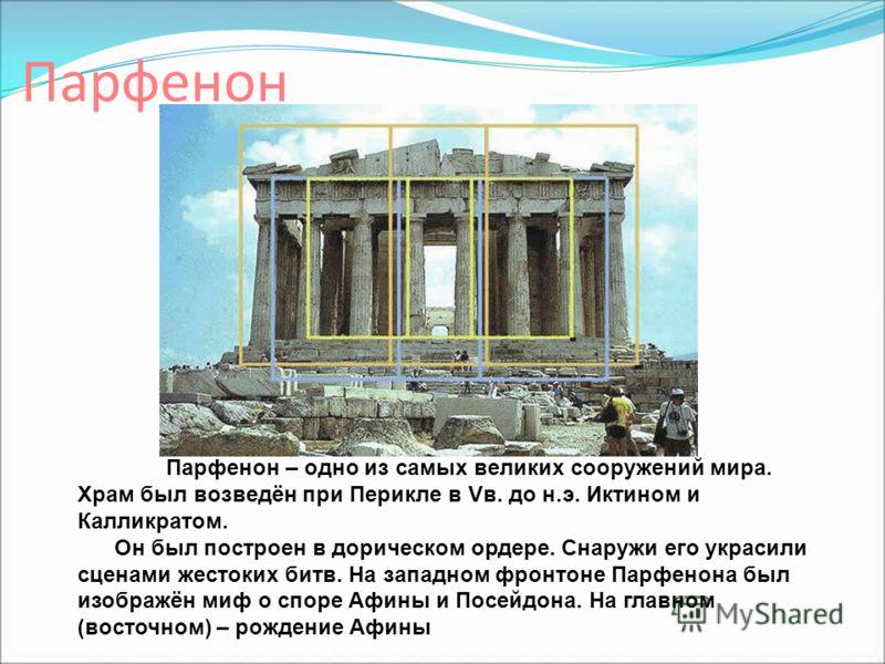 Парфенон Парфенон – одно из самых великих сооружений мира. Храм был возведён при Перикле в Vв. до н.э. Иктином и Калликратом. Он был построен в дорическом ордере. Снаружи его украсили сценами жестоких битв. На западном фронтоне Парфенона был изображё
